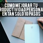 Cómo mejorar tu productividad personal en tan sólo 10 pasos